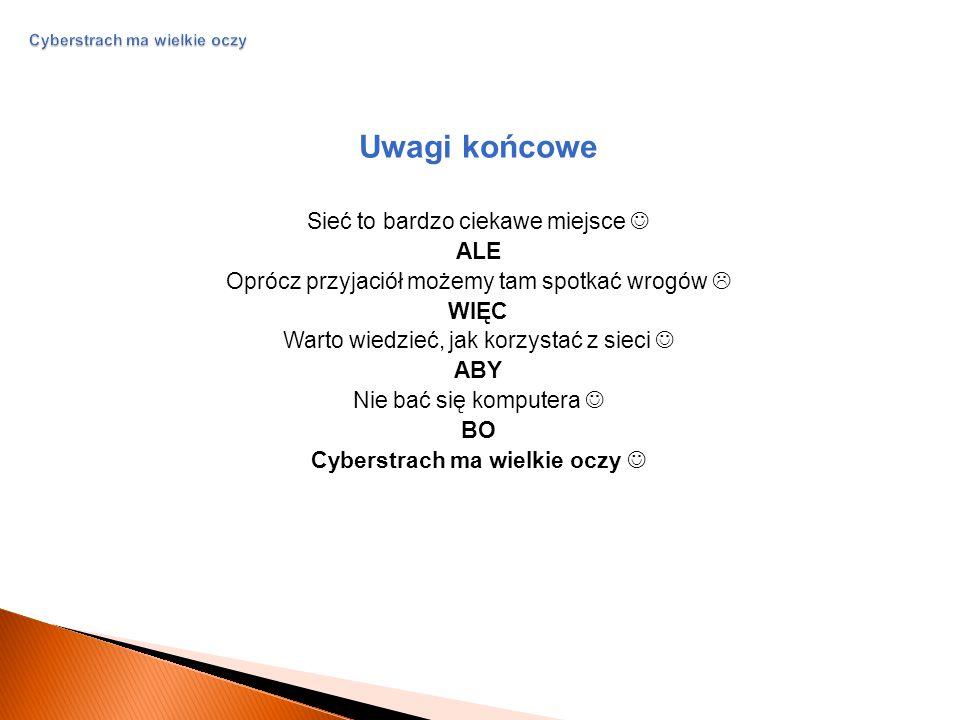 Cyberstrach ma wielkie oczy Uwagi końcowe Sieć to bardzo ciekawe miejsce ALE Oprócz przyjaciół możemy tam spotkać wrogów  WIĘC Warto wiedzieć, jak korzystać z sieci ABY Nie bać się komputera BO Cyberstrach ma wielkie oczy