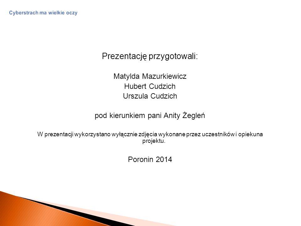 Cyberstrach ma wielkie oczy Prezentację przygotowali: Matylda Mazurkiewicz Hubert Cudzich Urszula Cudzich pod kierunkiem pani Anity Żegleń W prezentacji wykorzystano wyłącznie zdjęcia wykonane przez uczestników i opiekuna projektu.