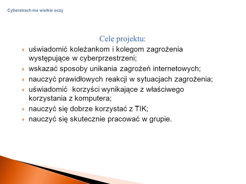 Cyberstrach ma wielkie oczy Cele projektu:  uświadomić koleżankom i kolegom zagrożenia występujące w cyberprzestrzeni;  wskazać sposoby unikania zagrożeń internetowych;  nauczyć prawidłowych reakcji w sytuacjach zagrożenia;  uświadomić korzyści wynikające z właściwego korzystania z komputera;  nauczyć się dobrze korzystać z TIK;  nauczyć się skutecznie pracować w grupie.