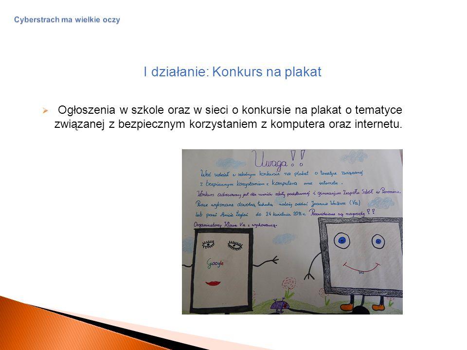 Cyberstrach ma wielkie oczy I działanie: Konkurs na plakat  Ogłoszenia w szkole oraz w sieci o konkursie na plakat o tematyce związanej z bezpiecznym korzystaniem z komputera oraz internetu.