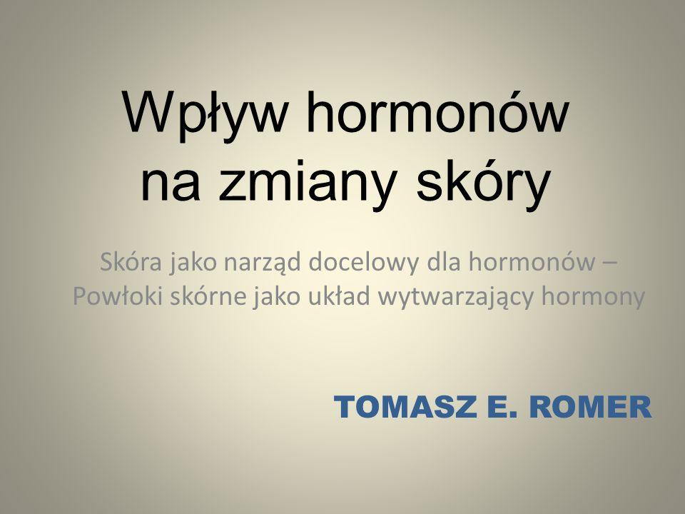 Wpływ hormonów na zmiany skóry Skóra jako narząd docelowy dla hormonów – Powłoki skórne jako układ wytwarzający hormony TOMASZ E. ROMER