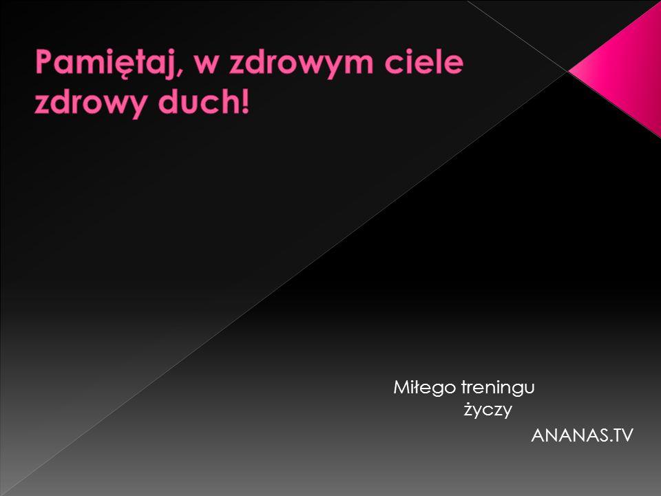 Miłego treningu życzy ANANAS.TV