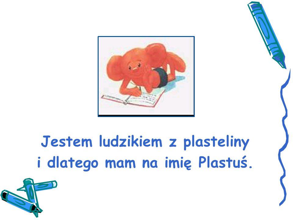 Jestem ludzikiem z plasteliny i dlatego mam na imię Plastuś.