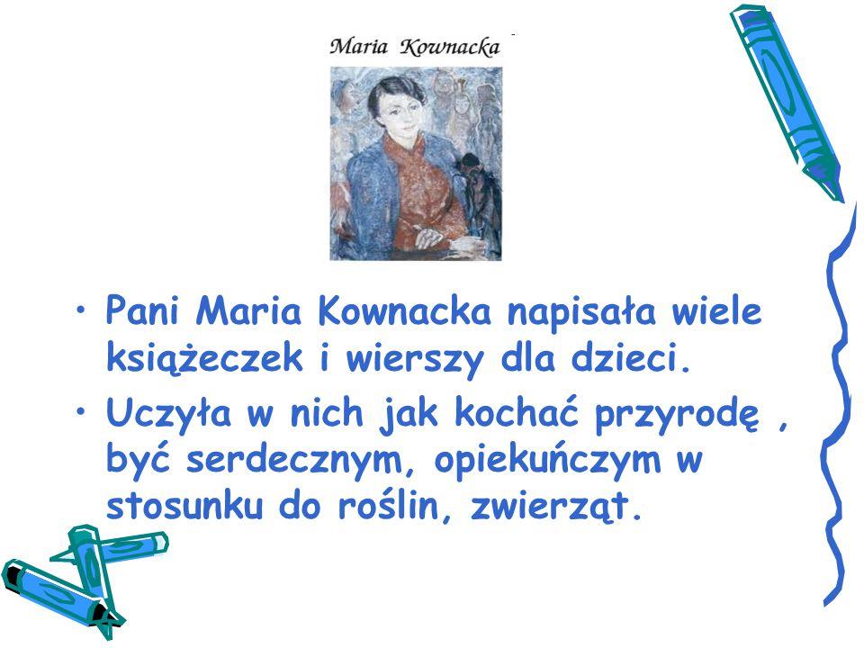 Pani Maria Kownacka napisała wiele książeczek i wierszy dla dzieci. Uczyła w nich jak kochać przyrodę, być serdecznym, opiekuńczym w stosunku do rośli