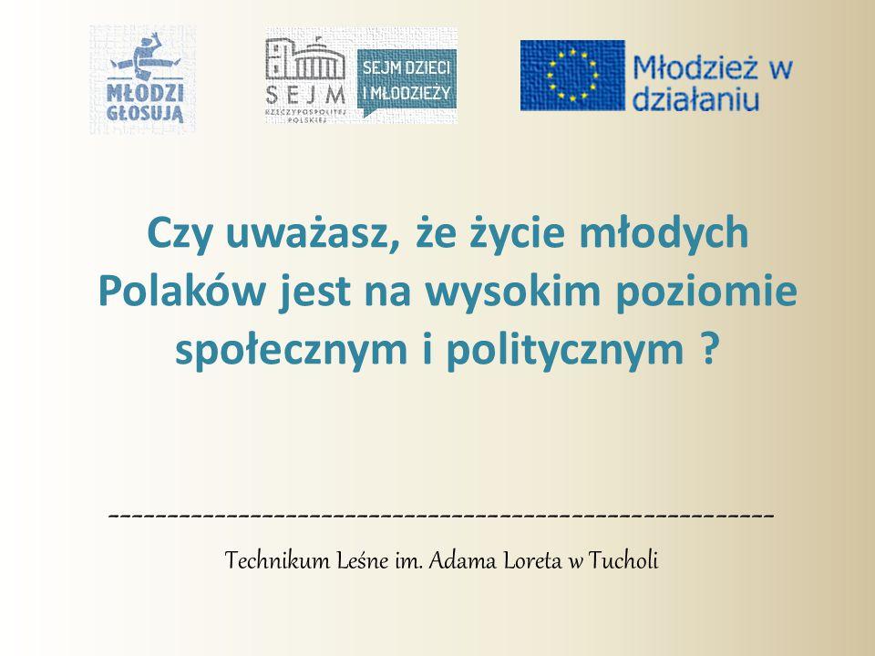 -------------------------------------------------------- Technikum Leśne im. Adama Loreta w Tucholi Czy uważasz, że życie młodych Polaków jest na wyso