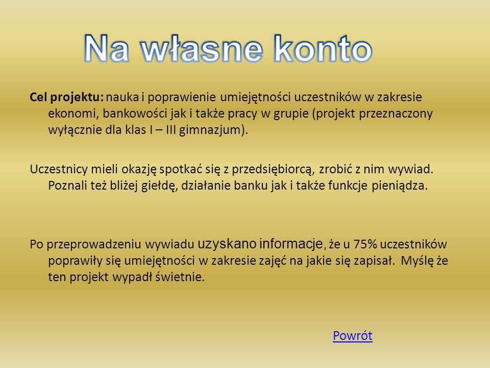Cel projektu: nauka i poprawienie umiejętności uczestników w zakresie ekonomi, bankowości jak i także pracy w grupie (projekt przeznaczony wyłącznie dla klas I – III gimnazjum).