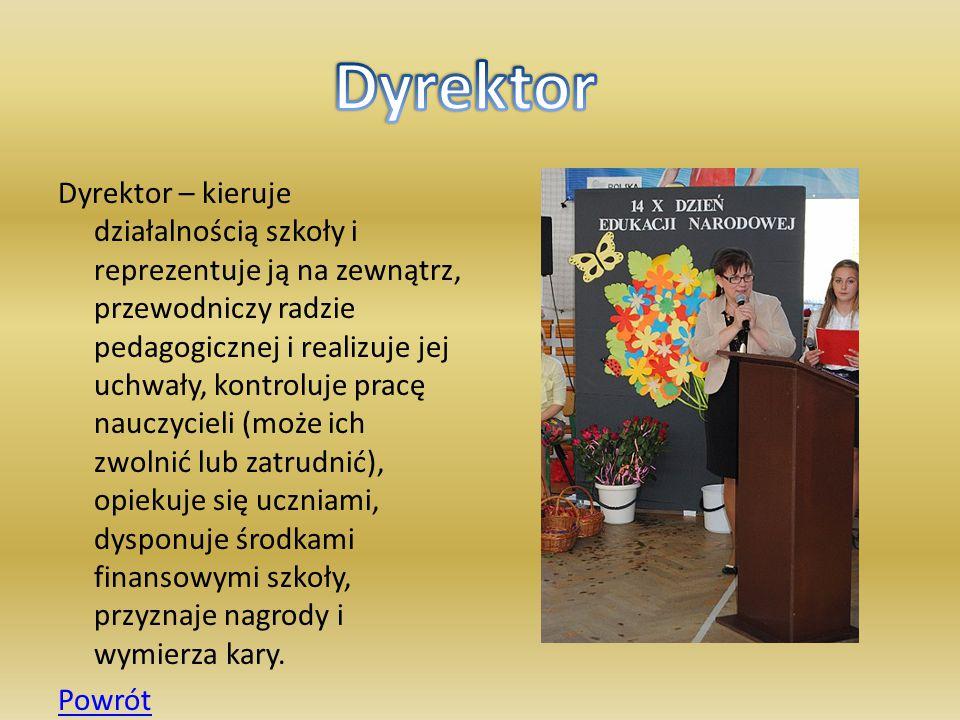 Dyrektor – kieruje działalnością szkoły i reprezentuje ją na zewnątrz, przewodniczy radzie pedagogicznej i realizuje jej uchwały, kontroluje pracę nau