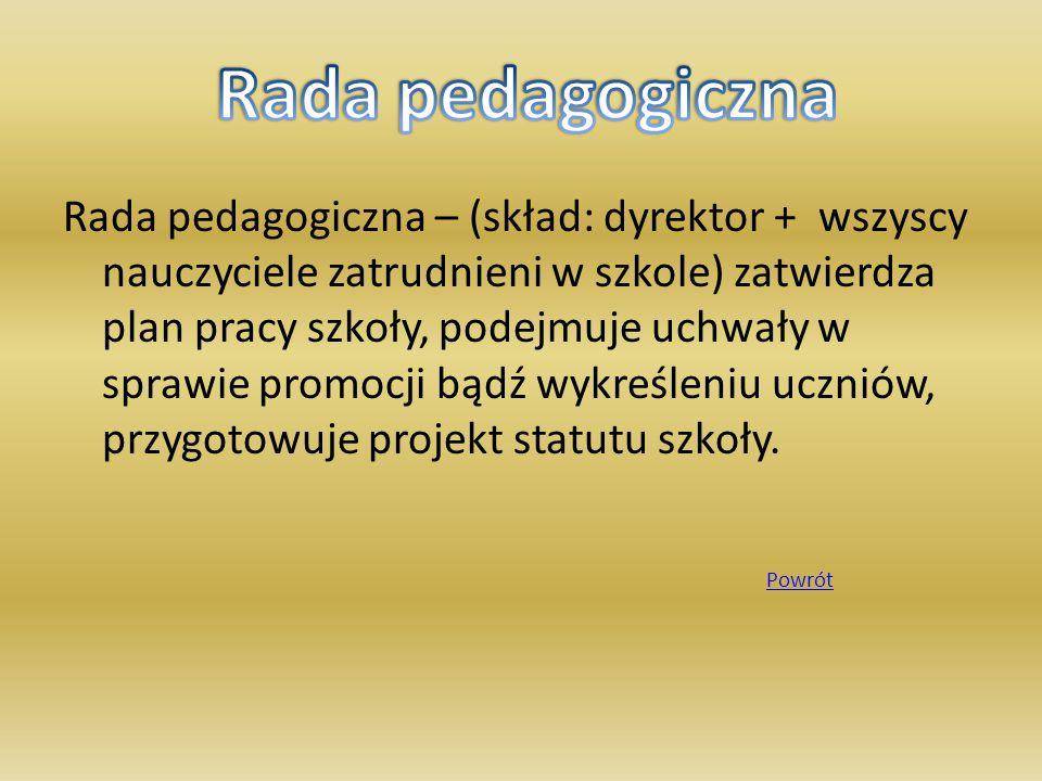 Rada pedagogiczna – (skład: dyrektor + wszyscy nauczyciele zatrudnieni w szkole) zatwierdza plan pracy szkoły, podejmuje uchwały w sprawie promocji bądź wykreśleniu uczniów, przygotowuje projekt statutu szkoły.