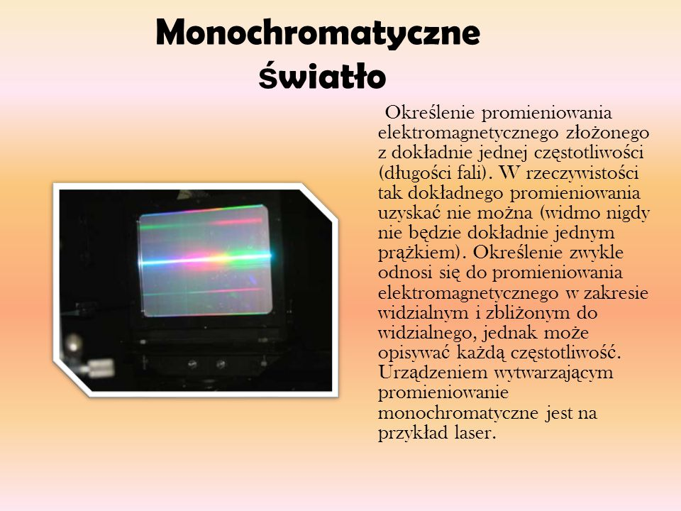 Monochromatyczne ś wiatło Okre ś lenie promieniowania elektromagnetycznego z ł o ż onego z dok ł adnie jednej cz ę stotliwo ś ci (d ł ugo ś ci fali).