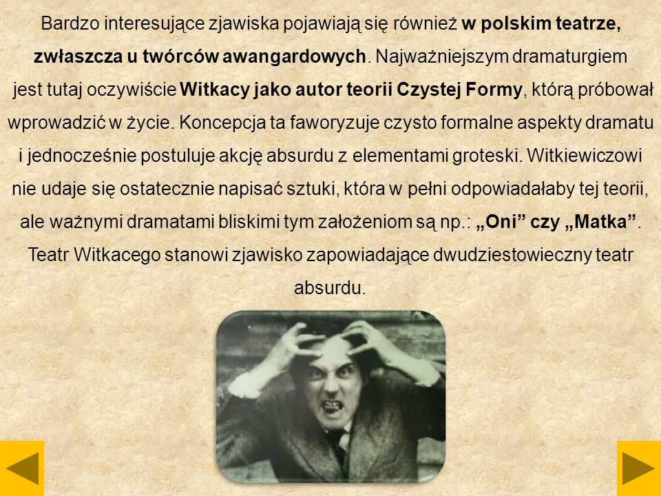 Bardzo interesujące zjawiska pojawiają się również w polskim teatrze, zwłaszcza u twórców awangardowych. Najważniejszym dramaturgiem jest tutaj oczywi