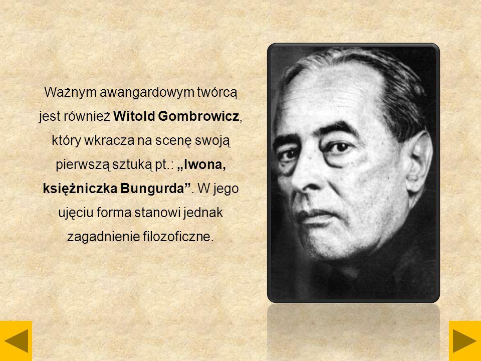 """Ważnym awangardowym twórcą jest również Witold Gombrowicz, który wkracza na scenę swoją pierwszą sztuką pt.: """"Iwona, księżniczka Bungurda"""". W jego uję"""