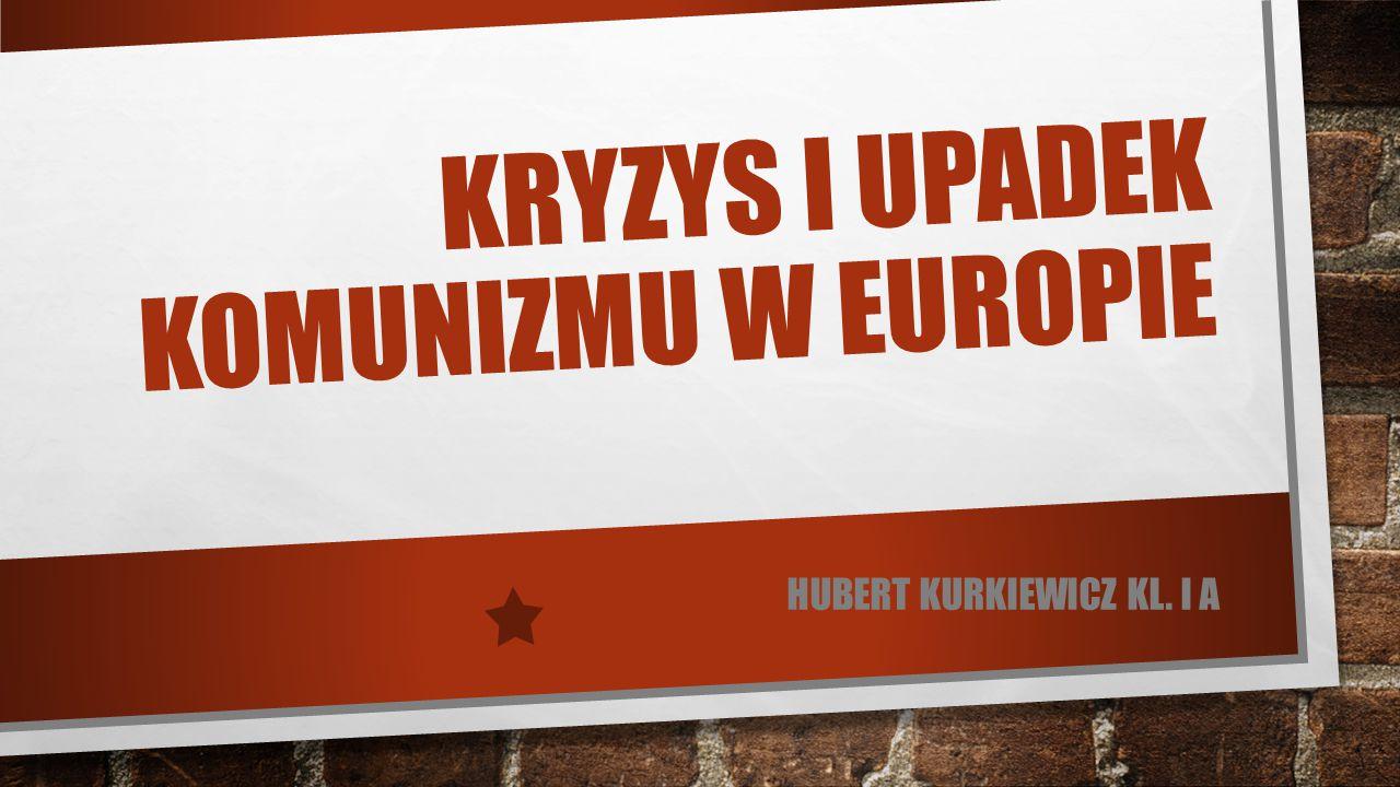 KRYZYS I UPADEK KOMUNIZMU W EUROPIE HUBERT KURKIEWICZ KL. I A