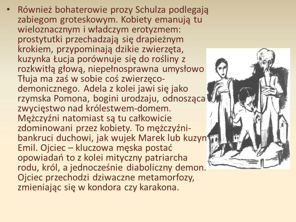 Również bohaterowie prozy Schulza podlegają zabiegom groteskowym. Kobiety emanują tu wieloznacznym i władczym erotyzmem: prostytutki przechadzają się