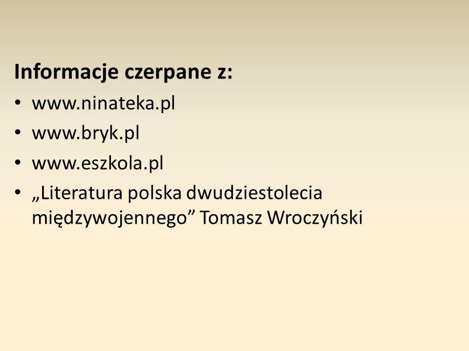 """Informacje czerpane z: www.ninateka.pl www.bryk.pl www.eszkola.pl """"Literatura polska dwudziestolecia międzywojennego"""" Tomasz Wroczyński"""