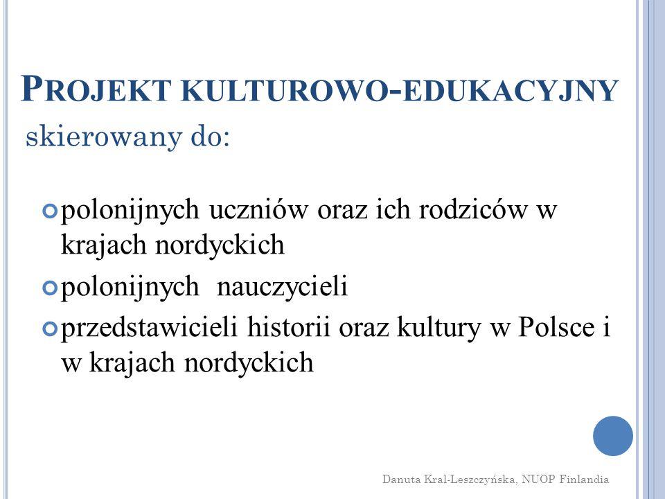 P ROJEKT KULTUROWO - EDUKACYJNY polonijnych uczniów oraz ich rodziców w krajach nordyckich polonijnych nauczycieli przedstawicieli historii oraz kultury w Polsce i w krajach nordyckich Danuta Kral-Leszczyńska, NUOP Finlandia skierowany do: