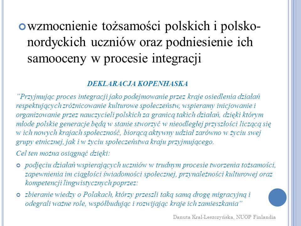 wzmocnienie tożsamości polskich i polsko- nordyckich uczniów oraz podniesienie ich samooceny w procesie integracji Przyjmując proces integracji jako podejmowanie przez kraje osiedlenia działań respektujących zróżnicowanie kulturowe społeczeństw, wspieramy inicjowanie i organizowanie przez nauczycieli polskich za granicą takich działań, dzięki którym młode polskie generacje będą w stanie stworzyć w nieodległej przyszłości liczącą się w ich nowych krajach społeczność, biorącą aktywny udział zarówno w życiu swej grupy etnicznej, jak i w życiu społeczeństwa kraju przyjmującego.