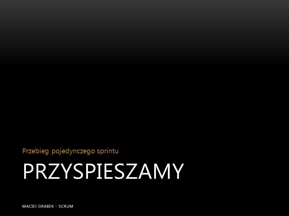 PRZYSPIESZAMY Przebieg pojedynczego sprintu MACIEJ GRABEK - SCRUM