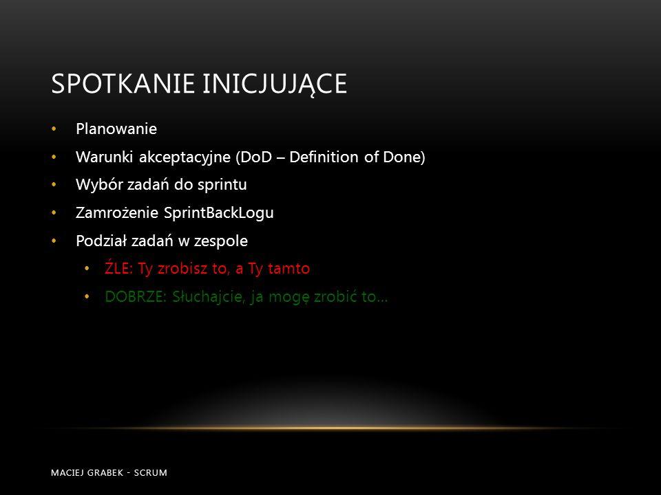 SPOTKANIE INICJUJĄCE MACIEJ GRABEK - SCRUM Planowanie Warunki akceptacyjne (DoD – Definition of Done) Wybór zadań do sprintu Zamrożenie SprintBackLogu