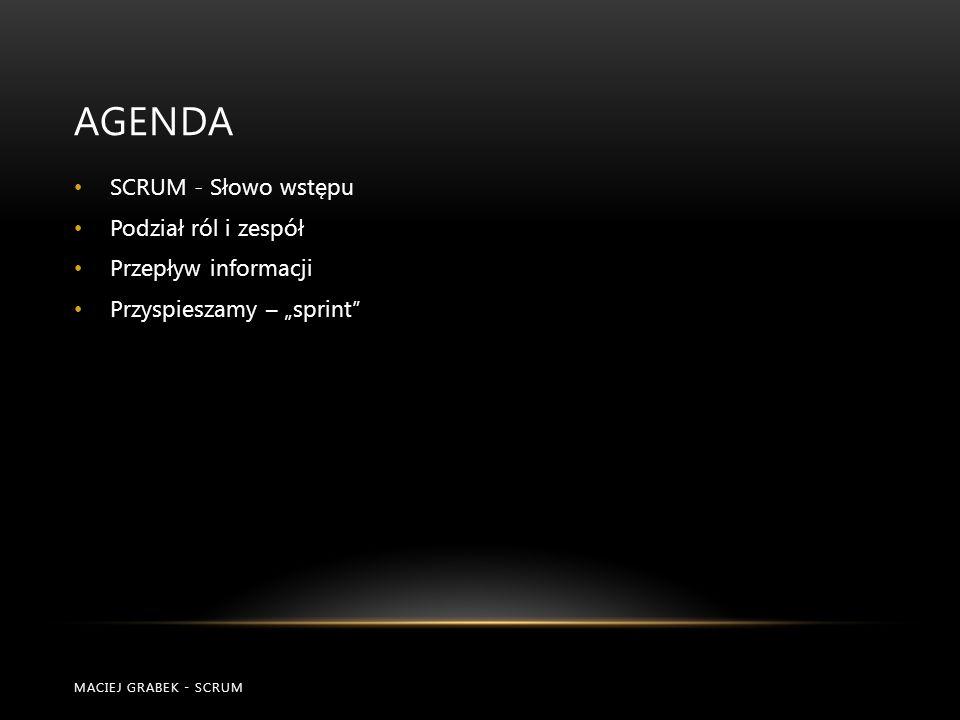 """AGENDA SCRUM - Słowo wstępu Podział ról i zespół Przepływ informacji Przyspieszamy – """"sprint"""" MACIEJ GRABEK - SCRUM"""