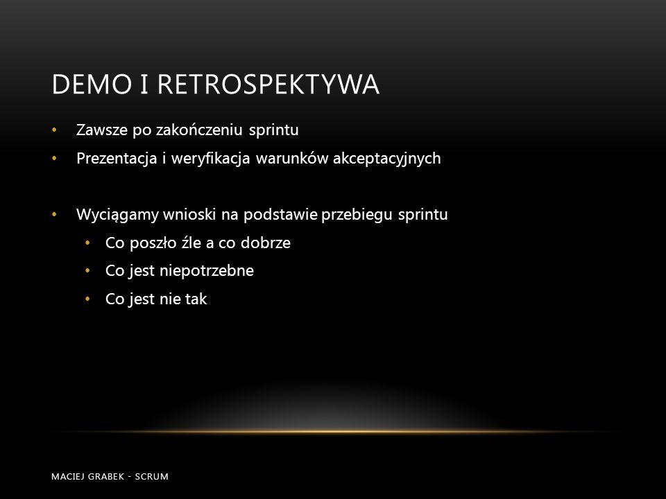 DEMO I RETROSPEKTYWA MACIEJ GRABEK - SCRUM Zawsze po zakończeniu sprintu Prezentacja i weryfikacja warunków akceptacyjnych Wyciągamy wnioski na podsta