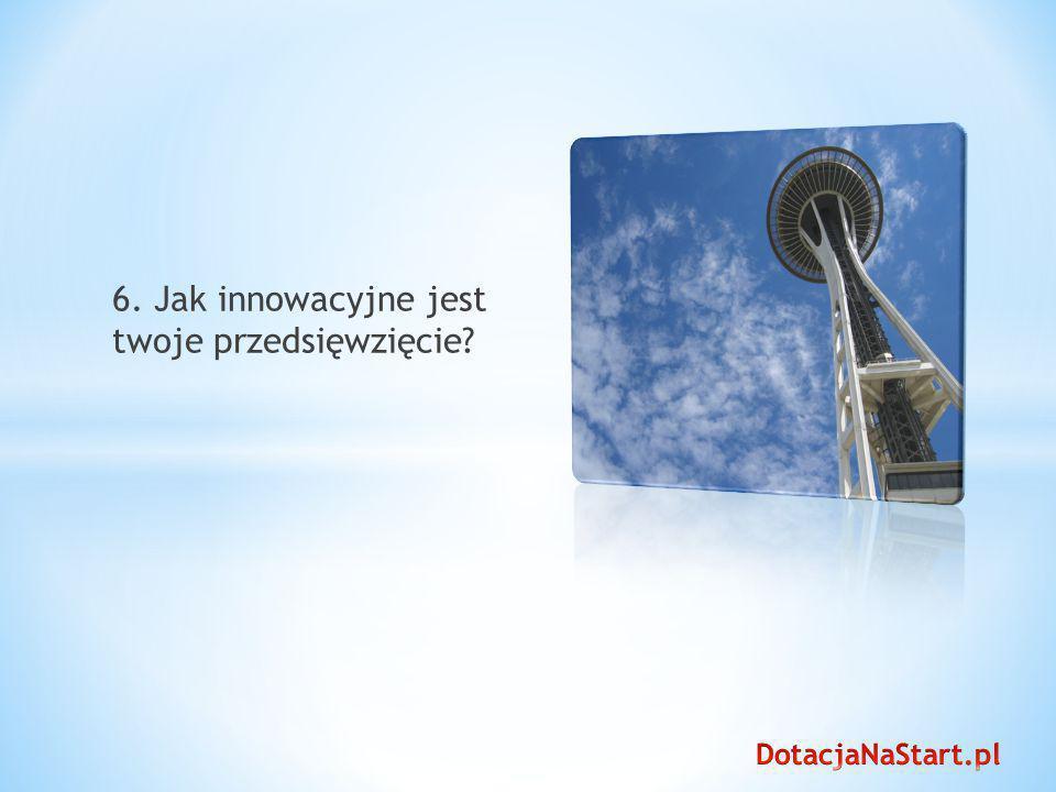 6. Jak innowacyjne jest twoje przedsięwzięcie?