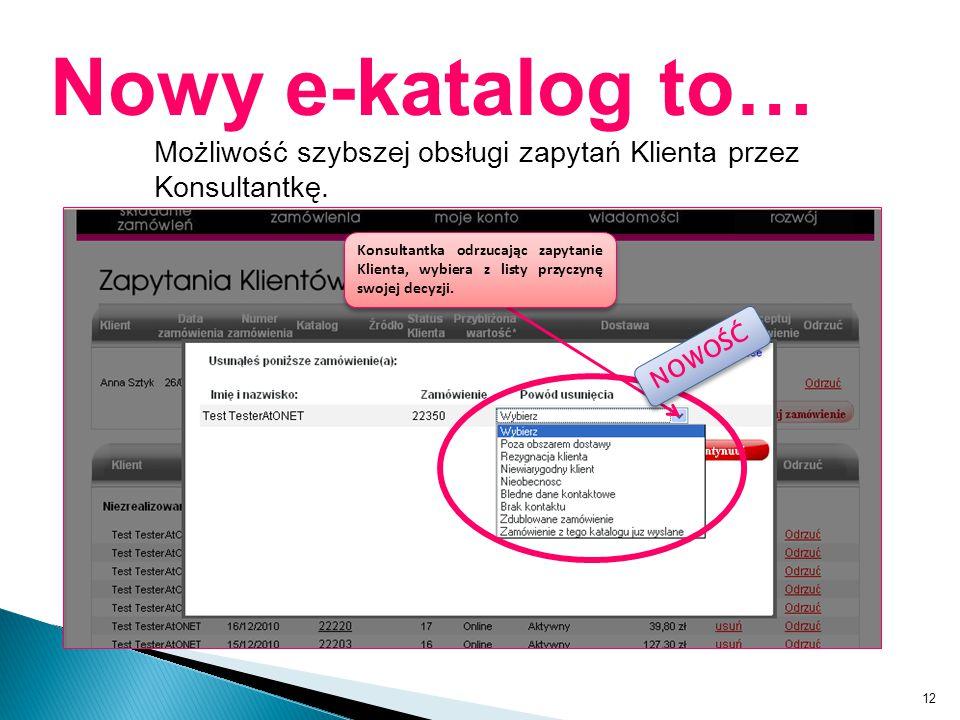 12 Nowy e-katalog to… Możliwość szybszej obsługi zapytań Klienta przez Konsultantkę. Konsultantka odrzucając zapytanie Klienta, wybiera z listy przycz