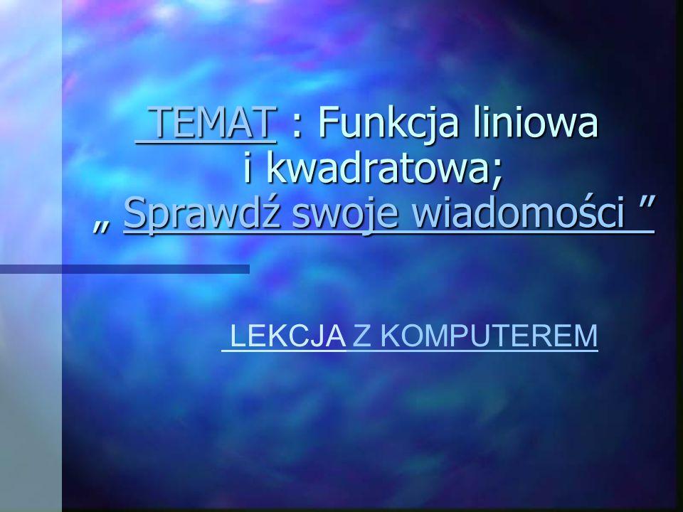 """TEMAT TEMAT : Funkcja liniowa i kwadratowa; """" Sprawdź swoje wiadomości TEMAT : Funkcja liniowa i kwadratowa; """" Sprawdź swoje wiadomości Sprawdź swoje wiadomości TEMATSprawdź swoje wiadomości LEKCJA Z KOMPUTEREM"""