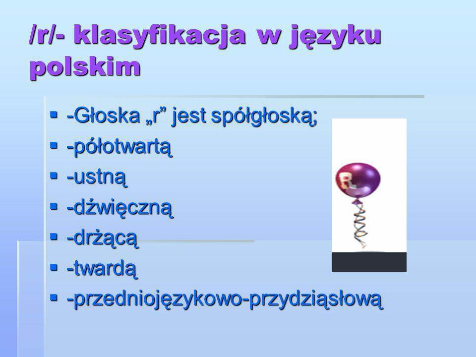 """/r/- klasyfikacja w języku polskim  -Głoska """"r"""" jest spółgłoską;  -półotwartą  -ustną  -dźwięczną  -drżącą  -twardą  -przedniojęzykowo-przydzią"""