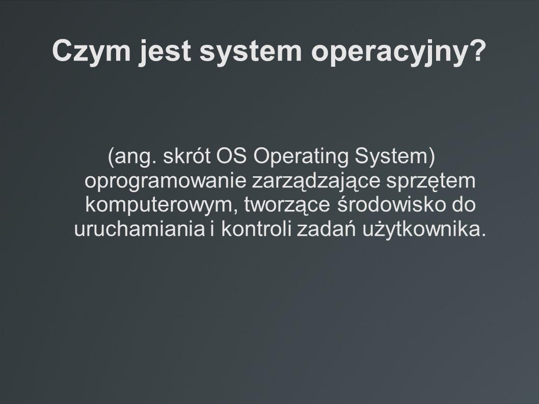 Czym jest system operacyjny? (ang. skrót OS Operating System) oprogramowanie zarządzające sprzętem komputerowym, tworzące środowisko do uruchamiania i