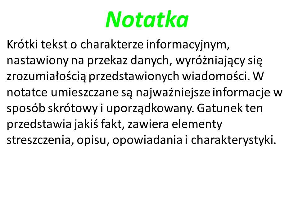 Notatka Krótki tekst o charakterze informacyjnym, nastawiony na przekaz danych, wyróżniający się zrozumiałością przedstawionych wiadomości. W notatce