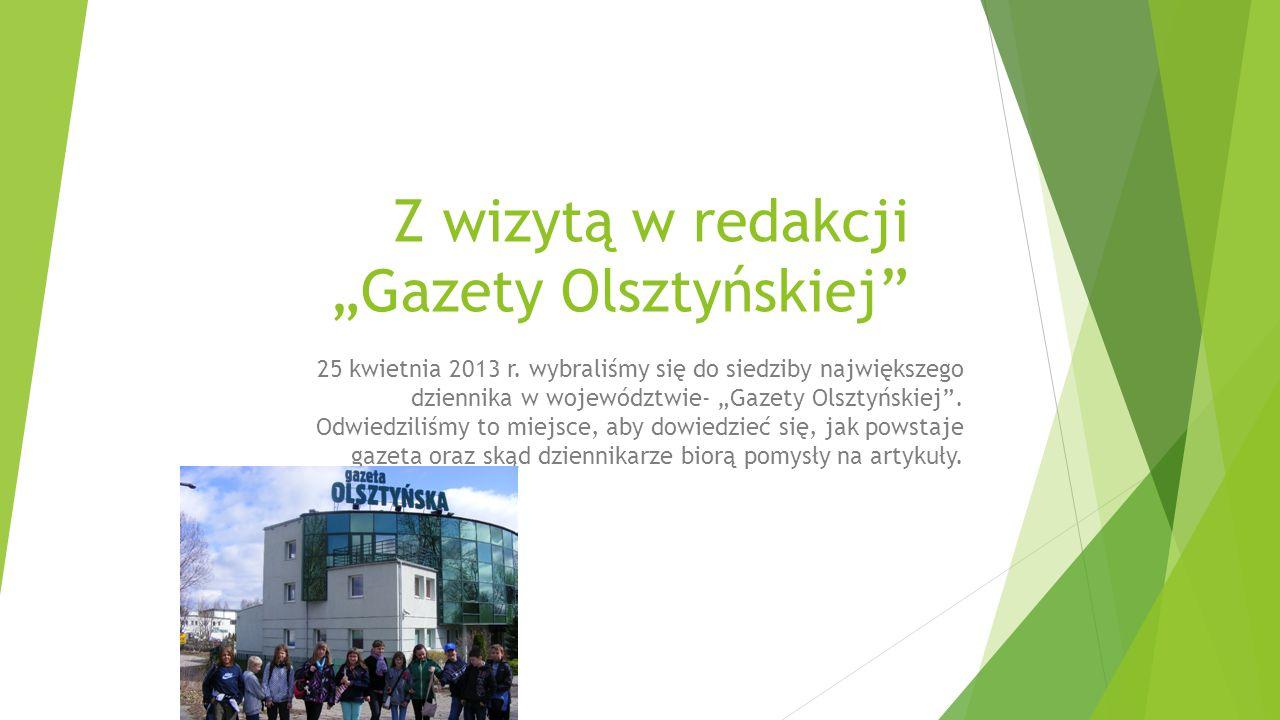 """Z wizytą w redakcji """"Gazety Olsztyńskiej"""" 25 kwietnia 2013 r. wybraliśmy się do siedziby największego dziennika w województwie- """"Gazety Olsztyńskiej""""."""