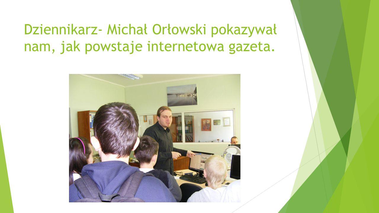 Dziennikarz- Michał Orłowski pokazywał nam, jak powstaje internetowa gazeta.
