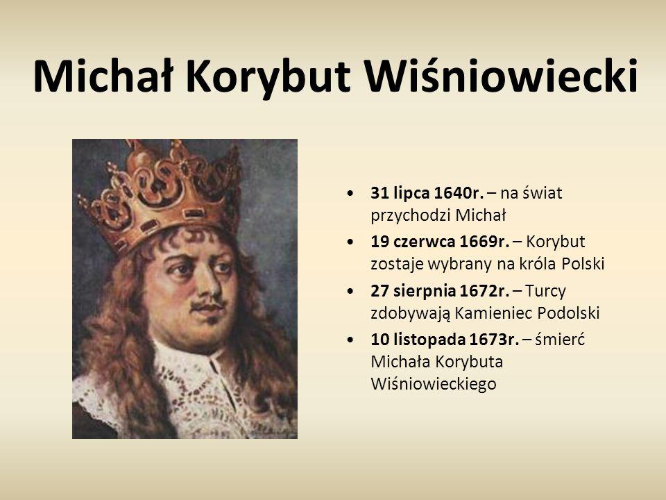 Michał Korybut Wiśniowiecki 31 lipca 1640r. – na świat przychodzi Michał 19 czerwca 1669r. – Korybut zostaje wybrany na króla Polski 27 sierpnia 1672r