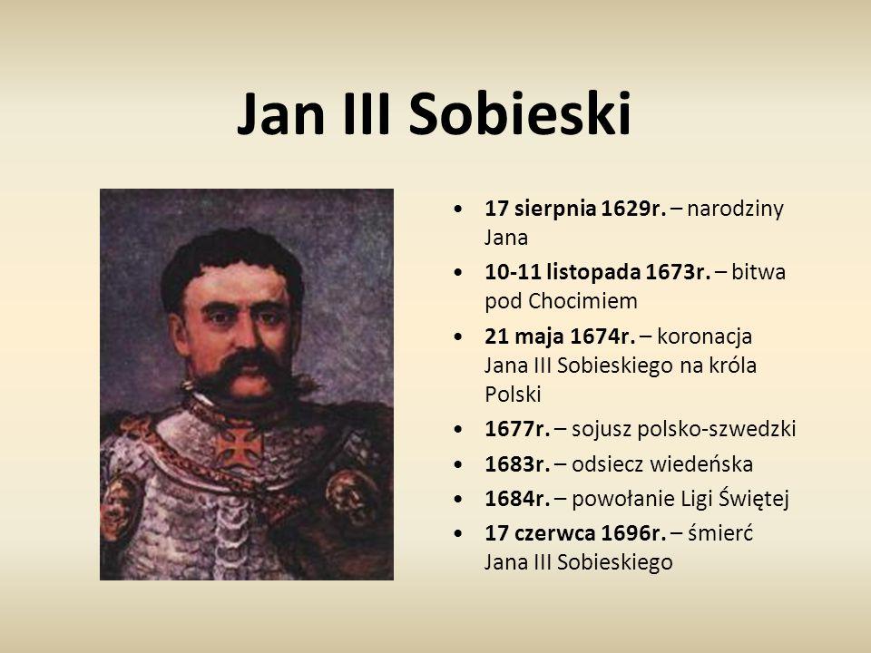 Jan III Sobieski 17 sierpnia 1629r. – narodziny Jana 10-11 listopada 1673r. – bitwa pod Chocimiem 21 maja 1674r. – koronacja Jana III Sobieskiego na k