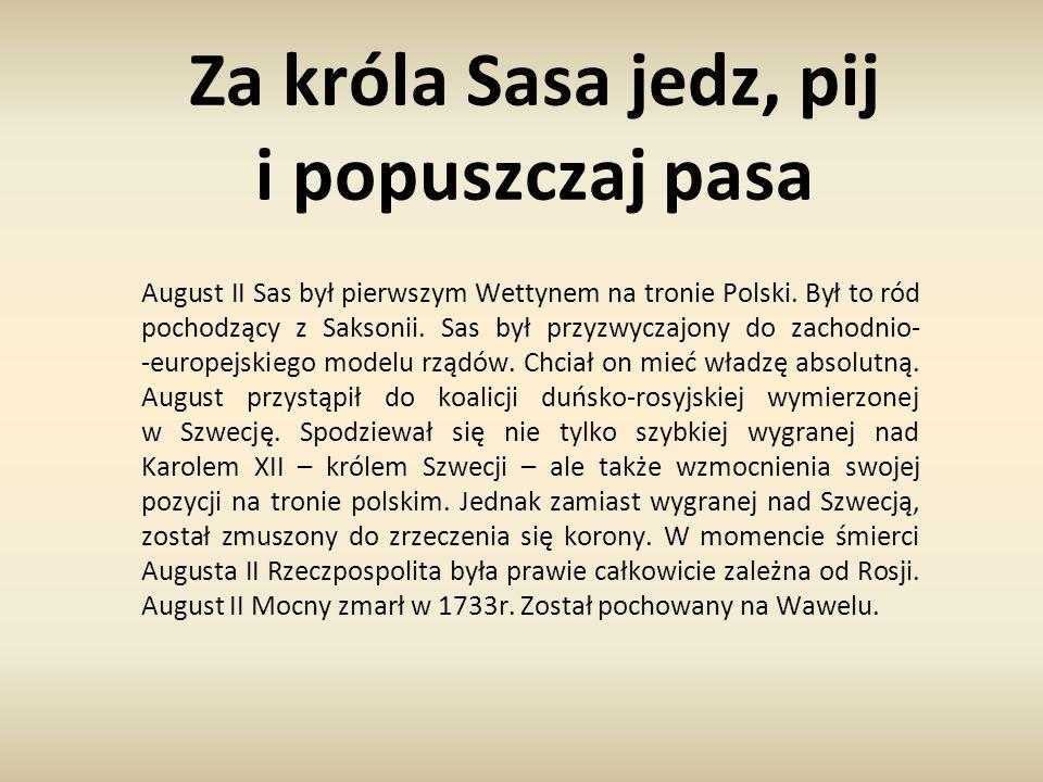 Za króla Sasa jedz, pij i popuszczaj pasa August II Sas był pierwszym Wettynem na tronie Polski. Był to ród pochodzący z Saksonii. Sas był przyzwyczaj
