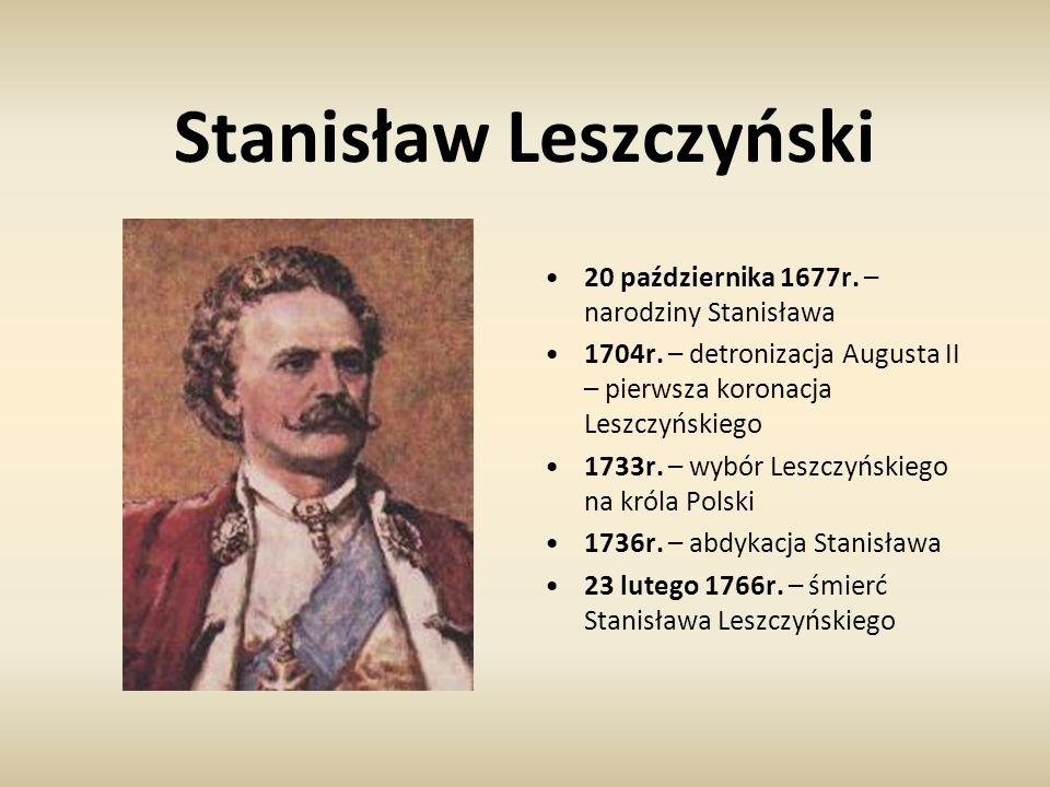 Stanisław Leszczyński 20 października 1677r. – narodziny Stanisława 1704r. – detronizacja Augusta II – pierwsza koronacja Leszczyńskiego 1733r. – wybó
