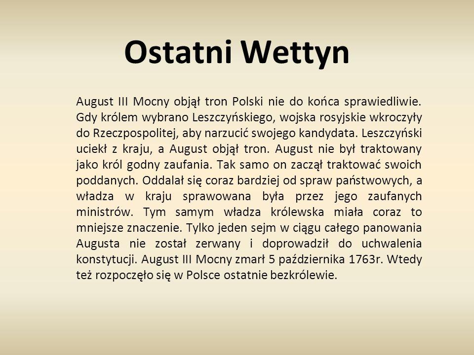 Ostatni Wettyn August III Mocny objął tron Polski nie do końca sprawiedliwie. Gdy królem wybrano Leszczyńskiego, wojska rosyjskie wkroczyły do Rzeczpo
