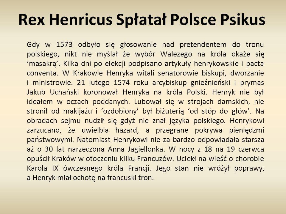 Rex Henricus Spłatał Polsce Psikus Gdy w 1573 odbyło się głosowanie nad pretendentem do tronu polskiego, nikt nie myślał że wybór Walezego na króla ok