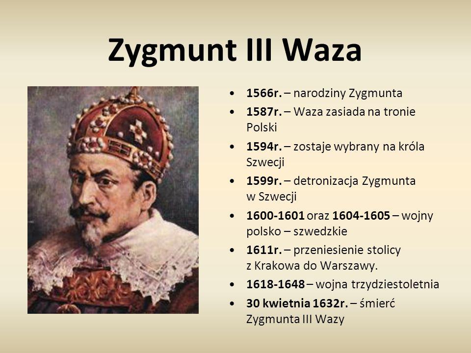 Zygmunt III Waza 1566r. – narodziny Zygmunta 1587r. – Waza zasiada na tronie Polski 1594r. – zostaje wybrany na króla Szwecji 1599r. – detronizacja Zy