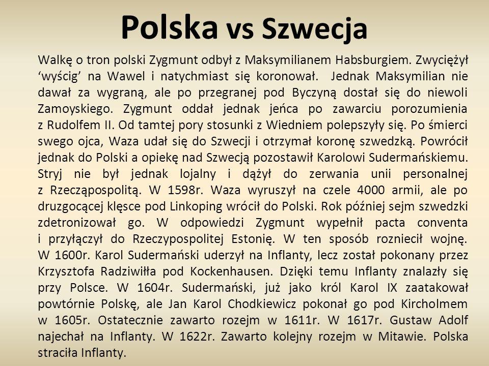 Polska vs Szwecja Walkę o tron polski Zygmunt odbył z Maksymilianem Habsburgiem. Zwyciężył 'wyścig' na Wawel i natychmiast się koronował. Jednak Maksy