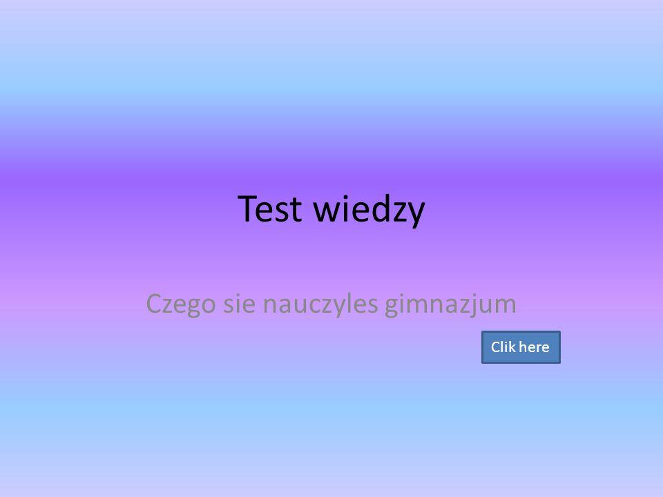 Test wiedzy Czego sie nauczyles gimnazjum Clik here