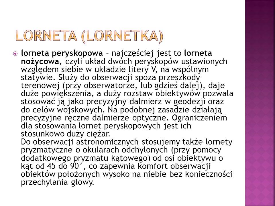  lorneta peryskopowa – najczęściej jest to lorneta nożycowa, czyli układ dwóch peryskopów ustawionych względem siebie w układzie litery V, na wspólnym statywie.