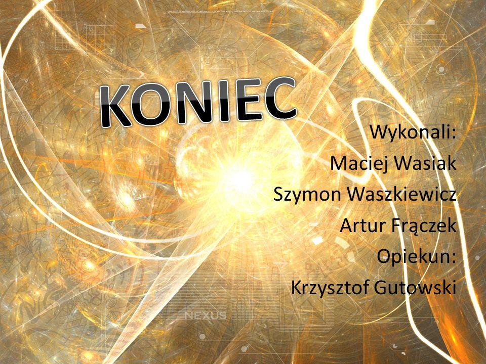 Wykonali: Maciej Wasiak Szymon Waszkiewicz Artur Frączek Opiekun: Krzysztof Gutowski