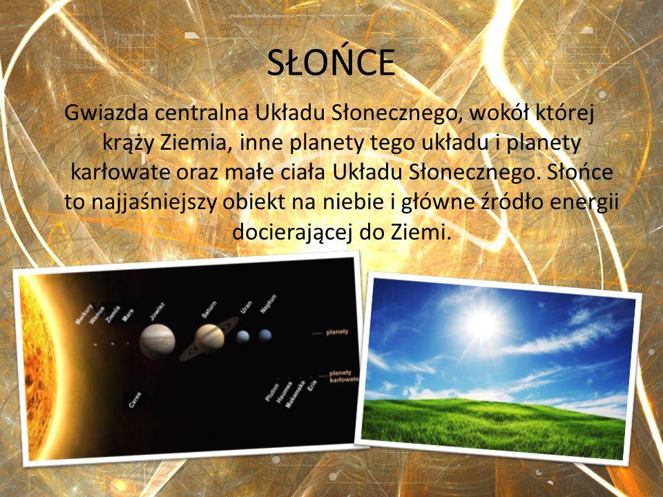 SŁOŃCE Gwiazda centralna Układu Słonecznego, wokół której krąży Ziemia, inne planety tego układu i planety karłowate oraz małe ciała Układu Słoneczneg