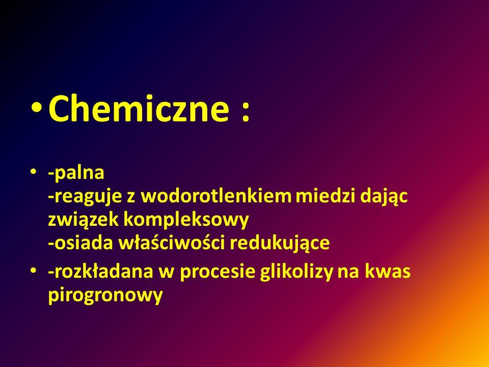 Chemiczne : -palna -reaguje z wodorotlenkiem miedzi dając związek kompleksowy -osiada właściwości redukujące -rozkładana w procesie glikolizy na kwas pirogronowy