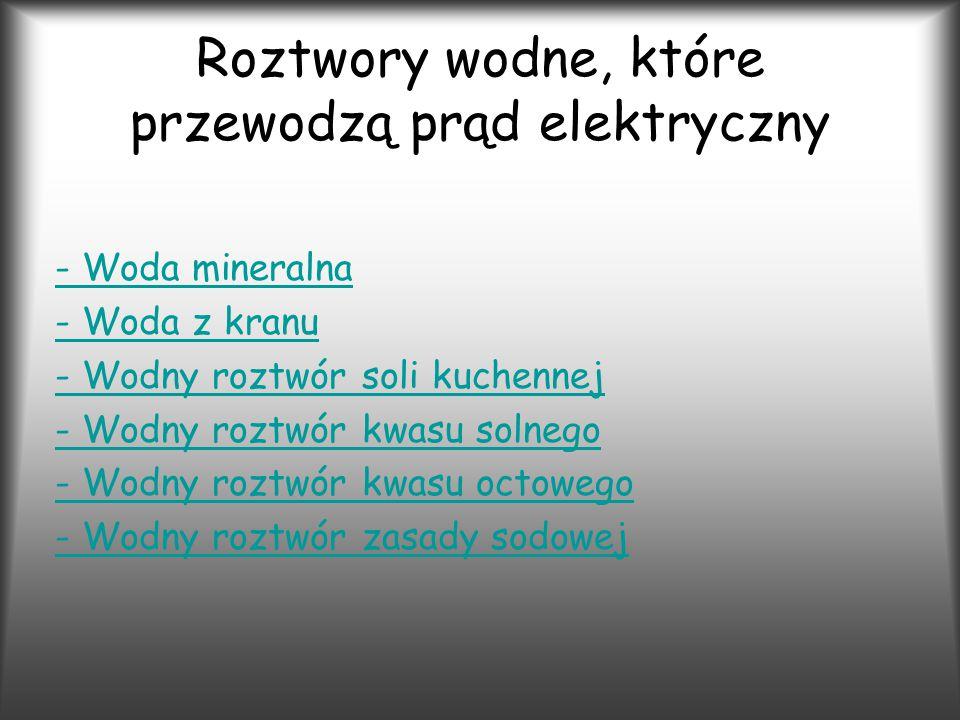 Roztwory wodne, które przewodzą prąd elektryczny - Woda mineralna - Woda z kranu - Wodny roztwór soli kuchennej - Wodny roztwór kwasu solnego - Wodny roztwór kwasu octowego - Wodny roztwór zasady sodowej