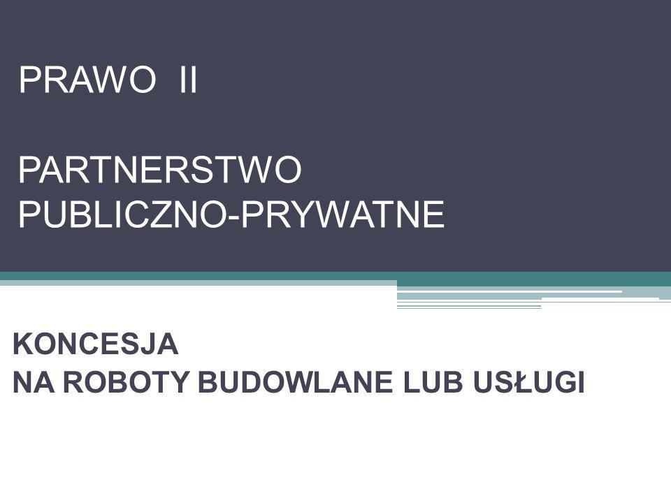 PRAWO II PARTNERSTWO PUBLICZNO-PRYWATNE KONCESJA NA ROBOTY BUDOWLANE LUB USŁUGI