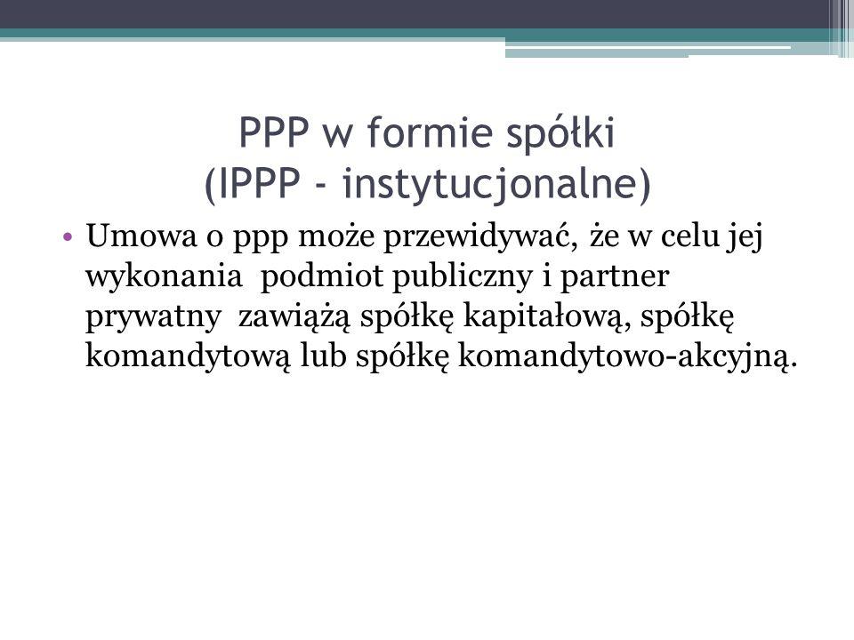 PPP w formie spółki (IPPP - instytucjonalne) Umowa o ppp może przewidywać, że w celu jej wykonania podmiot publiczny i partner prywatny zawiążą spółkę