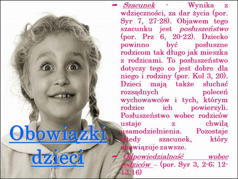 Obowiązki dzieci  Szacunek - Wynika z wdzięczności, za dar życia (por. Syr 7, 27-28). Objawem tego szacunku jest posłuszeństwo (por. Prz 6, 20-22). D