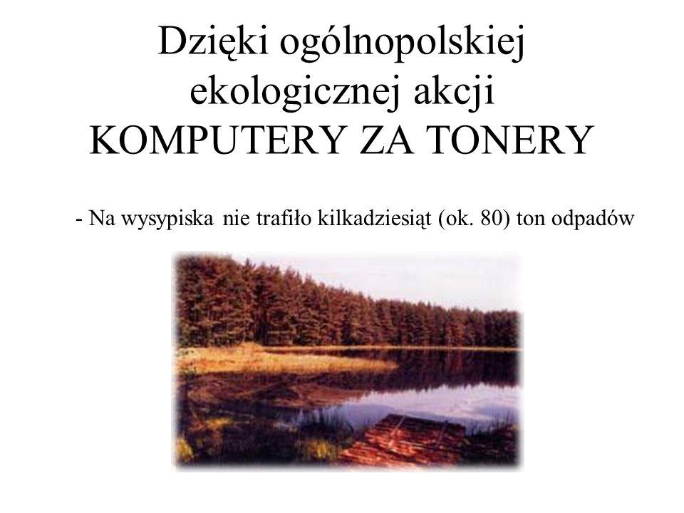 Dzięki ogólnopolskiej ekologicznej akcji KOMPUTERY ZA TONERY - Na wysypiska nie trafiło kilkadziesiąt (ok. 80) ton odpadów